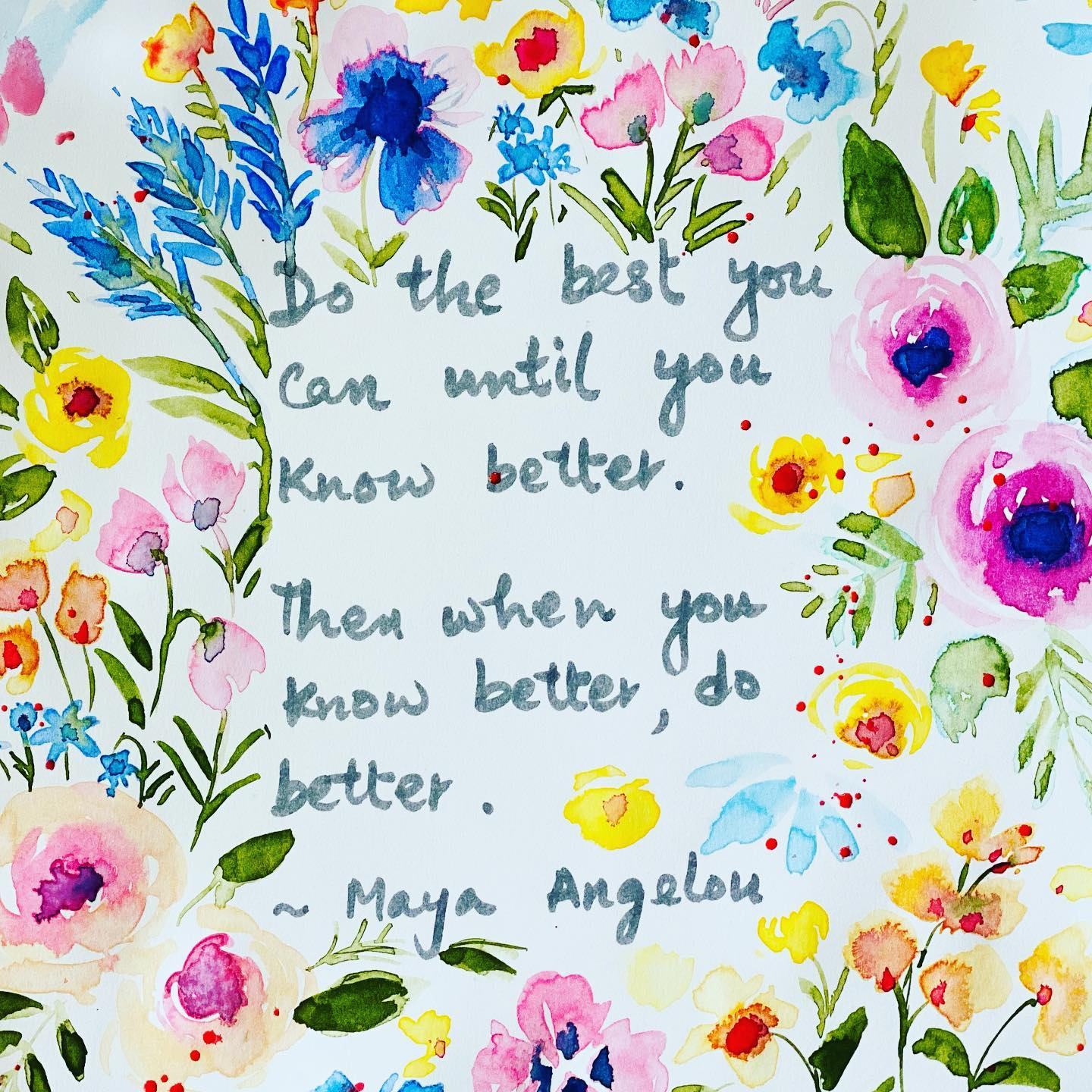 Do the best until you know better. Then when you know better, do better. ~ Maya Angelou