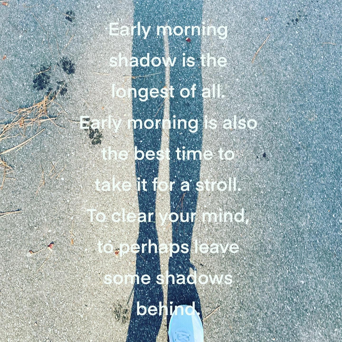Early morning shadow is the longest of all.  Early morning is also the best time to take it for a stroll.  To clear your mind, to perhaps leave some shadows behind.