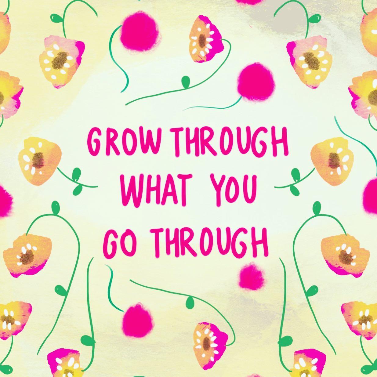 Grow through what you go through...