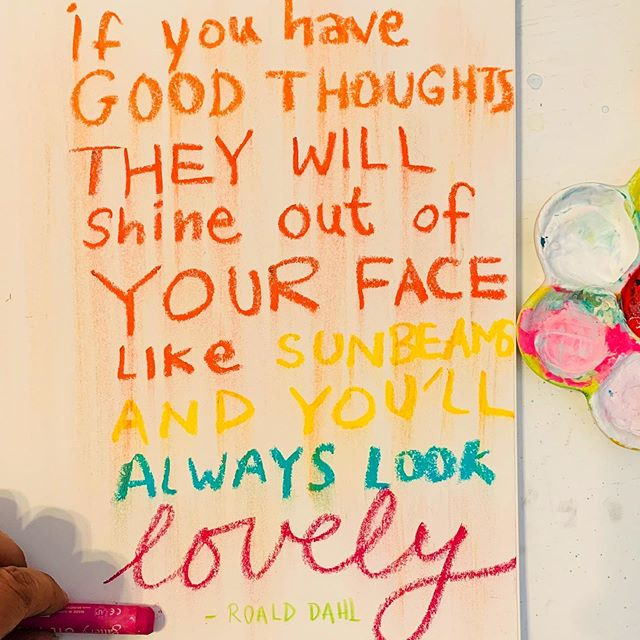 If you have good thoughts they will shine out of your face like sunbeams and you'll always look lovely - Roald Dahl