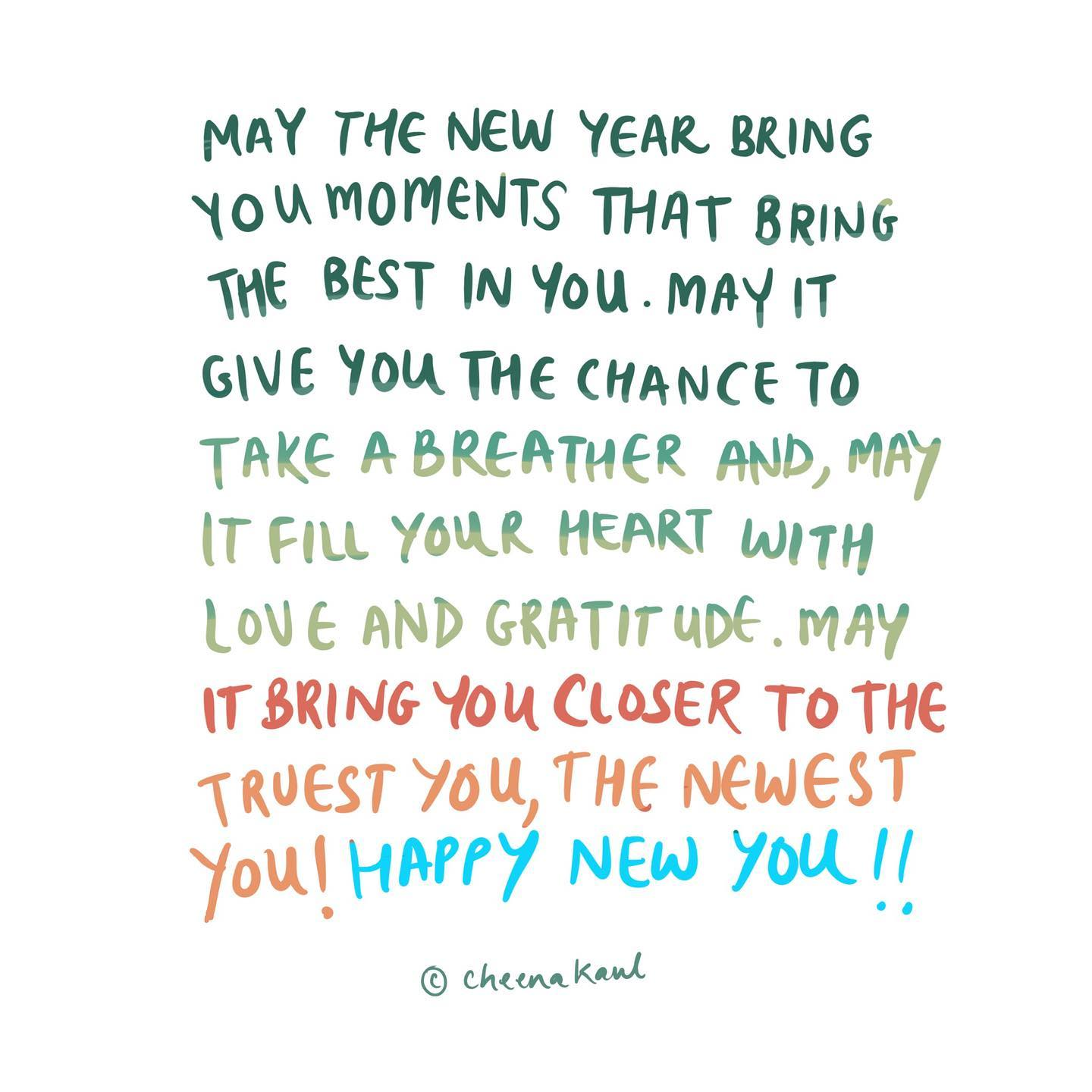 May the New Year bring you moments that bring the best in you. May it give you the chance to take a breather and, may it fill your heart with love and gratitude. May it bring you closer to the truest you, the newest you!   Happy New you!!  C