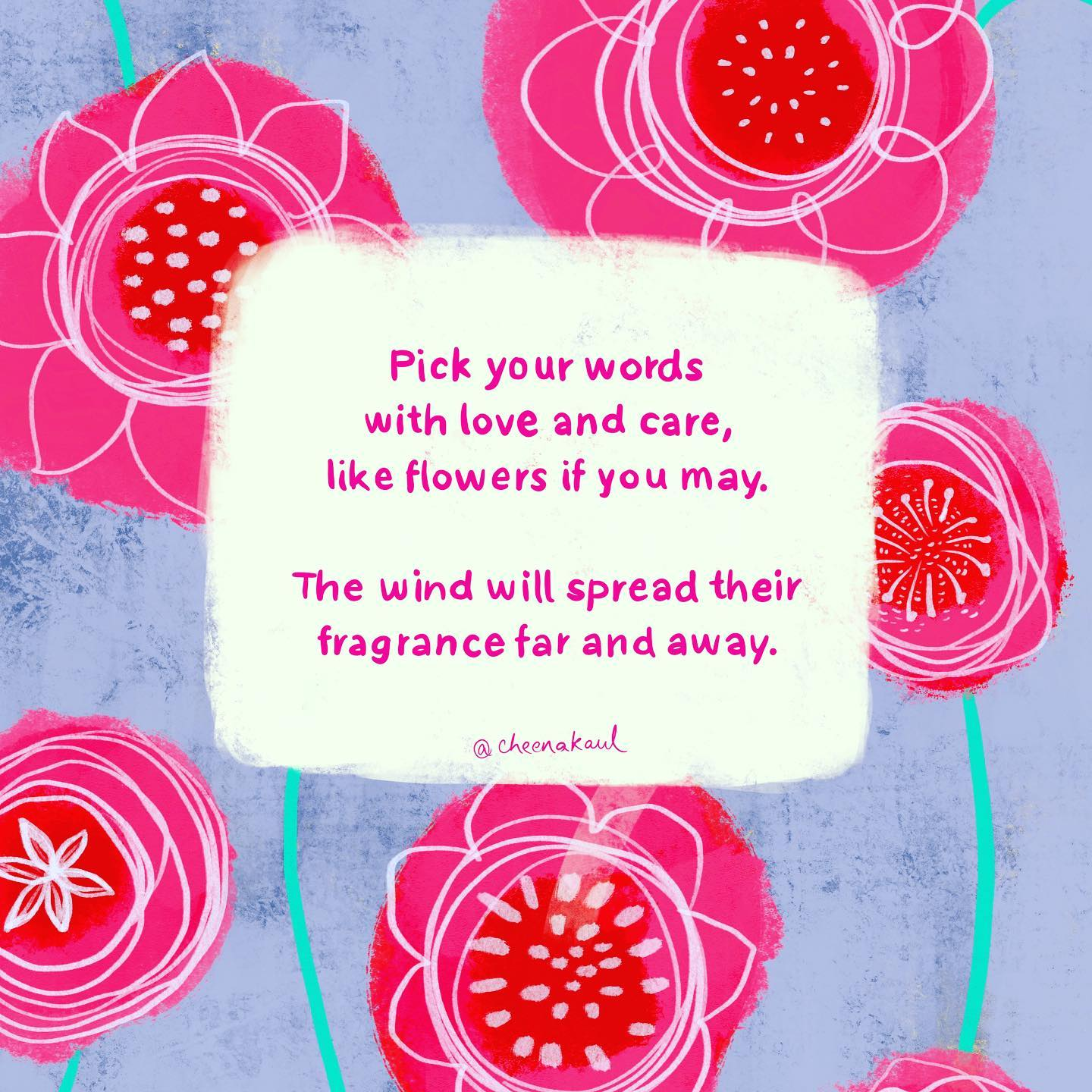 Pick your words with love and care, like flowers if you may. The wind will spread their fragrance far and away.