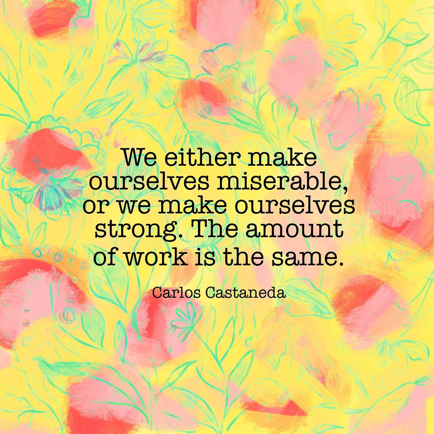 We either make ourselves miserable, or we make ourselves strong. The amount of work is the same. ~ Carlos Castaneda